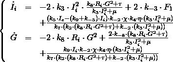 \[  \left\{  \begin{array}{lcl}   \dot{I}_i & = & -2 \cdot k_3 \cdot I_i^2 \cdot \frac{k_8\cdot R_i\cdot G^2 + \tau}{k_3\cdot I_i^2 + \mu} + 2\cdot k_{-3} \cdot F_1 \\   & & + \frac{(k_5\cdot I_e - (k_9 + k_{-5})\cdot I_i)\cdot k_{-2}\cdot \chi \cdot k_4 \cdot \eta \cdot (k_3\cdot I_i^2 + \mu)}{k_7\cdot (k_2\cdot (k_8\cdot R_i\cdot G^2 + \tau) + k_{-2}\cdot (k_3\cdot I_i^2 + \mu))} \\   \dot{G} & = & -2\cdot k_8\cdot R_i\cdot G^2 + \frac{2\cdot k_{-8}\cdot (k_8\cdot R_i\cdot G^2 + \tau)}{k_3\cdot I_i^2 + \mu} \\   & & + \frac{k_9\cdot I_i\cdot k_{-2}\cdot \chi \cdot k_4 \cdot \eta \cdot (k_3\cdot I_i^2 + \mu)}{k_7\cdot (k_2\cdot (k_8\cdot R_i\cdot G^2 + \tau) + k_{-2}\cdot (k_3\cdot I_i^2 + \mu))}  \end{array}  \right. \]