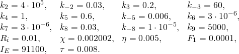 \[  \begin{array}{llll}   k_2 = 4\cdot 10^5, & k_{-2} = 0.03, & k_3 = 0.2, & k_{-3} = 60, \\   k_4 = 1, & k_5 = 0.6, & k_{-5} = 0.006, & k_6 = 3\cdot 10^{-6}, \\   k_7 = 3\cdot 10^{-6}, & k_8 = 0.03, & k_{-8} = 1\cdot 10^{-5}, & k_9 = 5000, \\   R_i = 0.01, & \chi = 0.002002, & \eta = 0.005, & F_1 = 0.0001, \\   I_E = 91100, & \tau = 0.008.  \end{array} \]