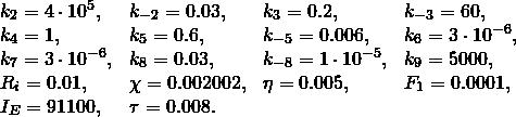 \[  \begin{array}{llll}   k_2 = 4\cdot 10^5, & k_{-2} = 0.03, & k_3 = 0.2, & k_{-3} = 60, \\   k_4 = 1, & k_5 = 0.6, & k_{-5} = 0.006, & k_6 = 3\cdot 10^{-6}, \\   k_7 = 3\cdot 10^{-6}, & k_8 = 0.03, & k_{-8} = 1\cdot 10^{-5}, & k_9 = 5000, \\   R_i = 0.01, & \chi = 0.002002, & \eta = 0.005, & F_1 = 0.0001, \\   I_E = 91100, & \tau = 0.008.  \end{array} \]